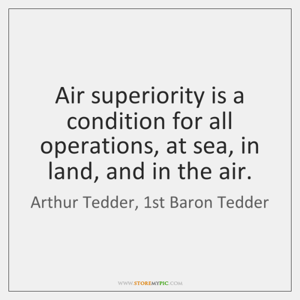 Air superiority is a condition for all operations, at sea, in land, ...