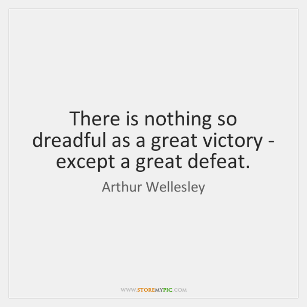There is nothing so dreadful as a great victory - except a ...