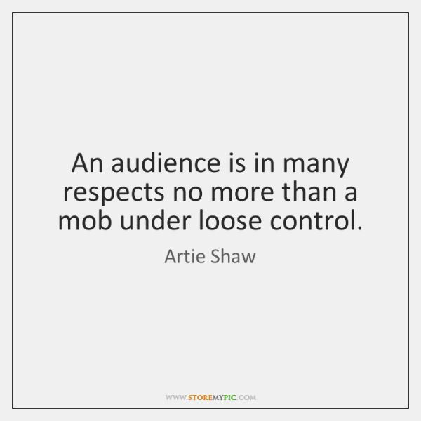 An audience is in many respects no more than a mob under ...