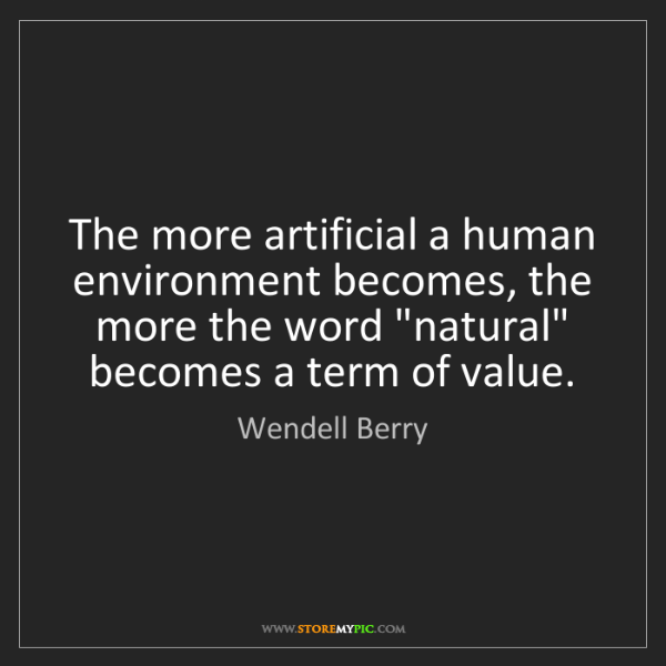 Wendell Berry: The more artificial a human environment becomes, the...