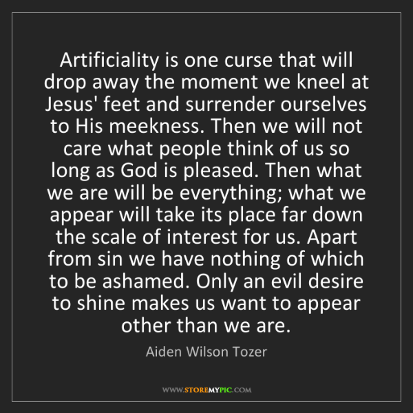 Aiden Wilson Tozer: Artificiality is one curse that will drop away the moment...