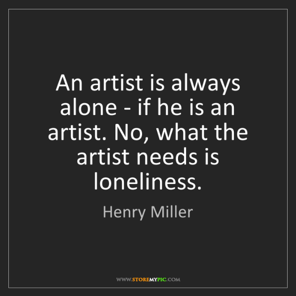 Henry Miller: An artist is always alone - if he is an artist. No, what...