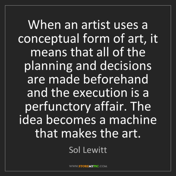 Sol Lewitt: When an artist uses a conceptual form of art, it means...