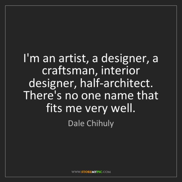 Dale Chihuly: I'm an artist, a designer, a craftsman, interior designer,...