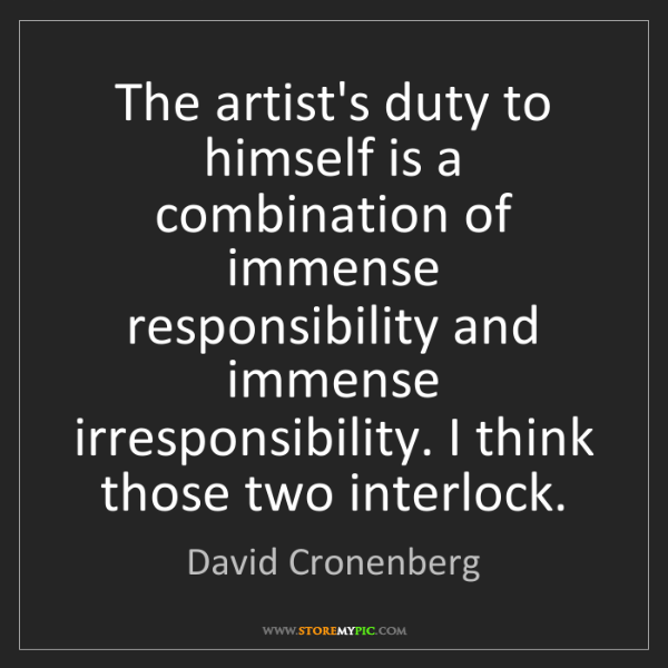 David Cronenberg: The artist's duty to himself is a combination of immense...