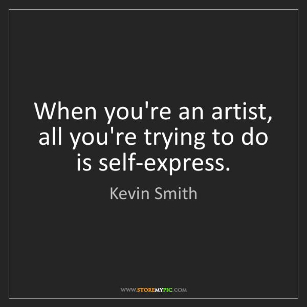Kevin Smith: When you're an artist, all you're trying to do is self-express.
