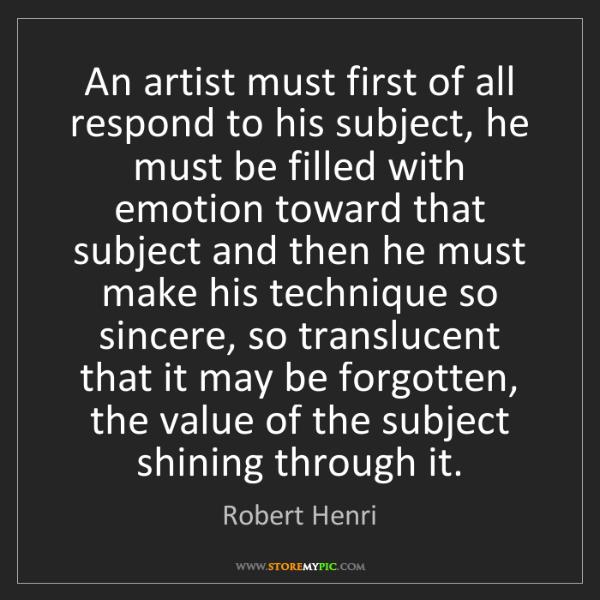 Robert Henri: An artist must first of all respond to his subject, he...
