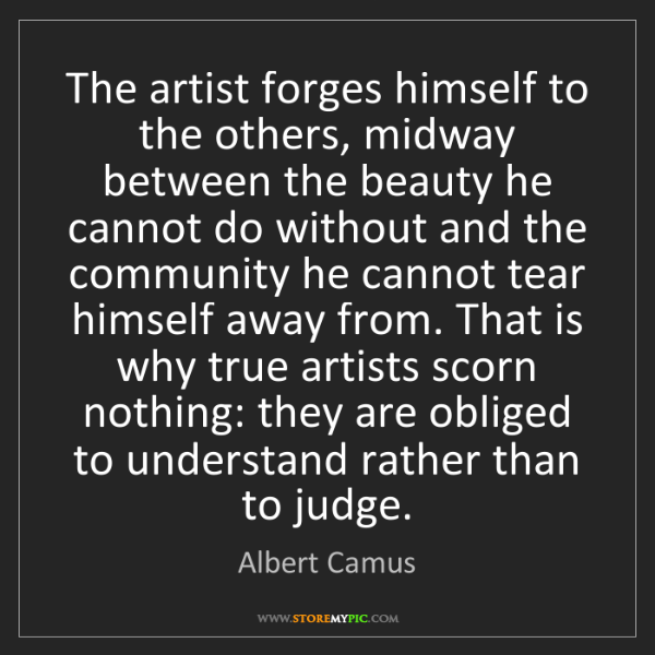 Albert Camus: The artist forges himself to the others, midway between...