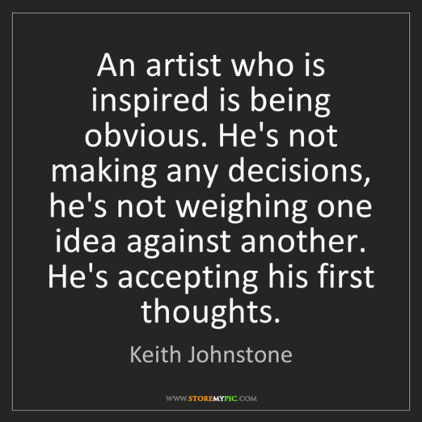 Keith Johnstone: An artist who is inspired is being obvious. He's not...