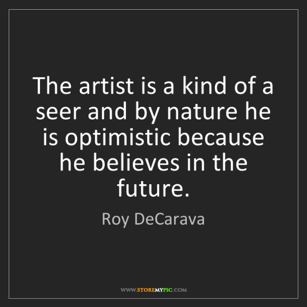 Roy DeCarava: The artist is a kind of a seer and by nature he is optimistic...