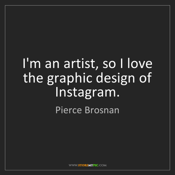 Pierce Brosnan: I'm an artist, so I love the graphic design of Instagram.