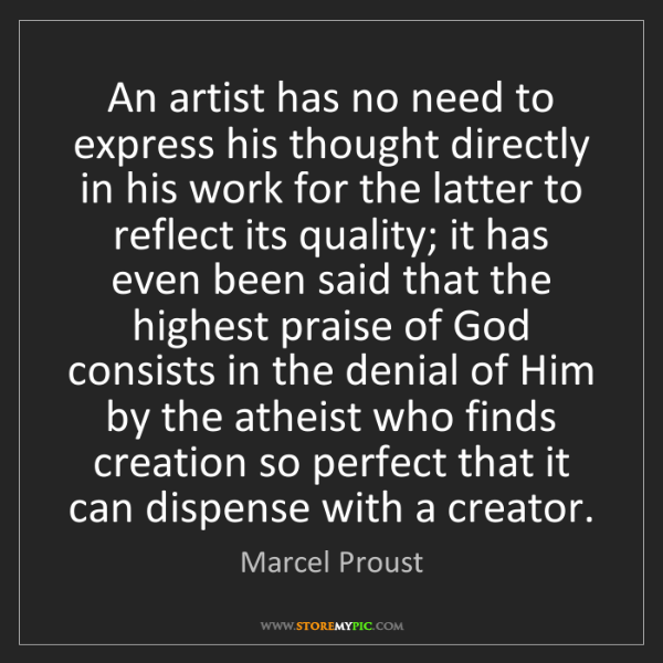 Marcel Proust: An artist has no need to express his thought directly...