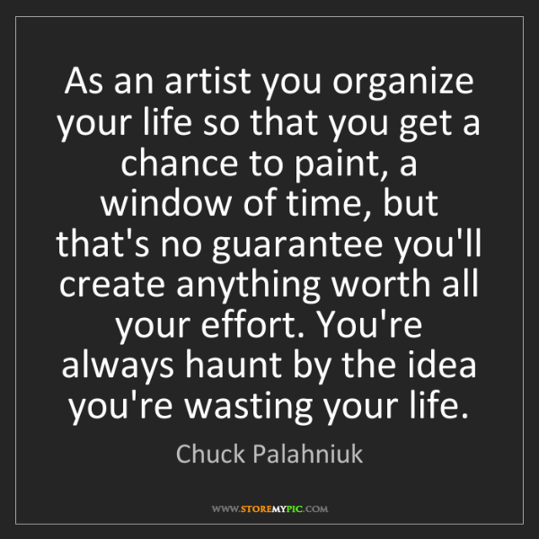 Chuck Palahniuk: As an artist you organize your life so that you get a...
