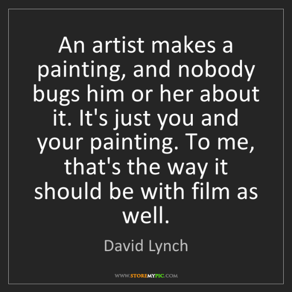 David Lynch: An artist makes a painting, and nobody bugs him or her...