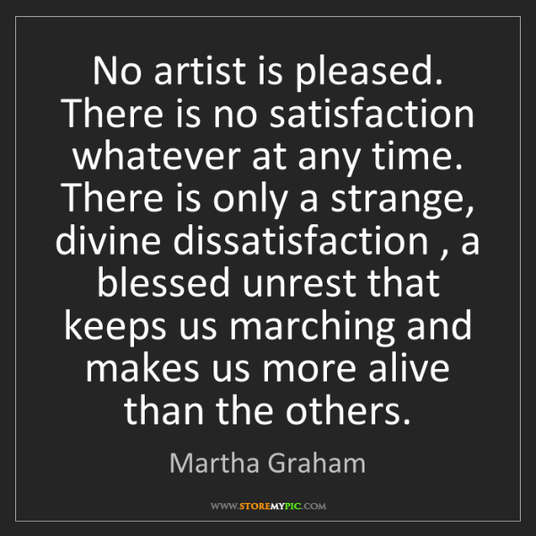 Martha Graham: No artist is pleased. There is no satisfaction whatever...