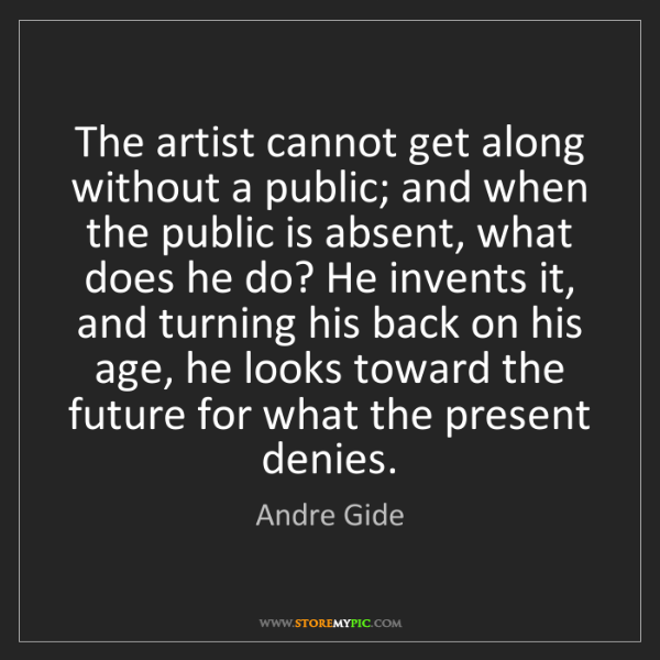 Andre Gide: The artist cannot get along without a public; and when...