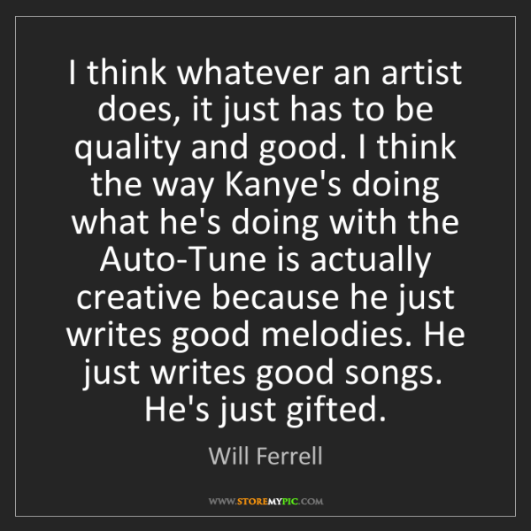 Will Ferrell: I think whatever an artist does, it just has to be quality...