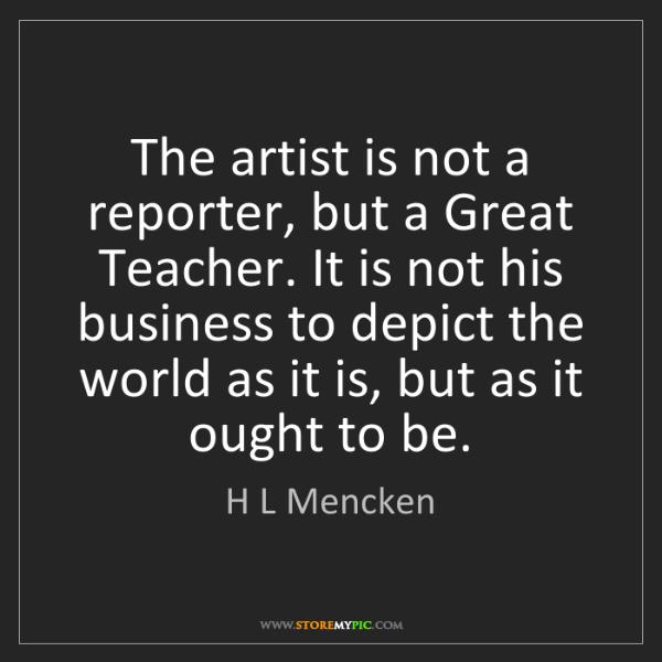 H L Mencken: The artist is not a reporter, but a Great Teacher. It...