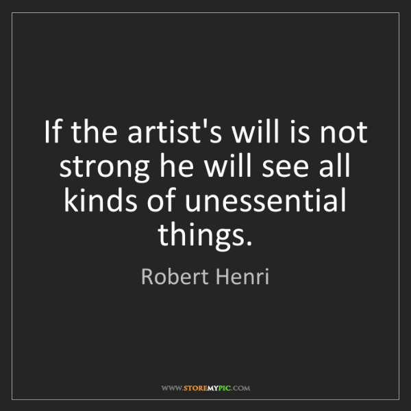 Robert Henri: If the artist's will is not strong he will see all kinds...