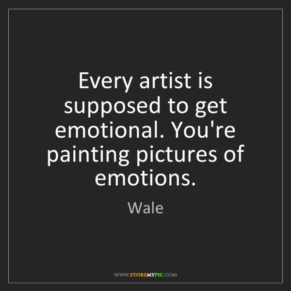 Wale: Every artist is supposed to get emotional. You're painting...