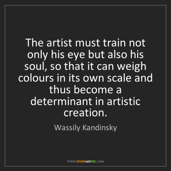 Wassily Kandinsky: The artist must train not only his eye but also his soul,...