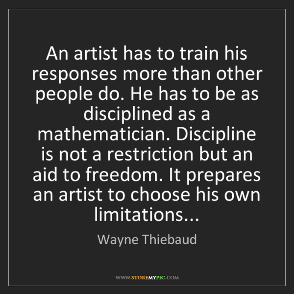 Wayne Thiebaud: An artist has to train his responses more than other...
