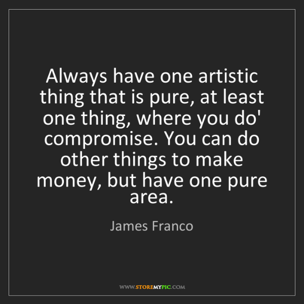 James Franco: Always have one artistic thing that is pure, at least...