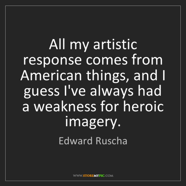 Edward Ruscha: All my artistic response comes from American things,...