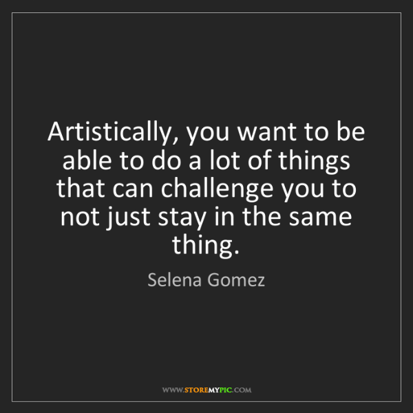 Selena Gomez: Artistically, you want to be able to do a lot of things...