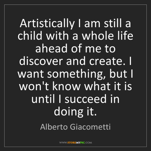 Alberto Giacometti: Artistically I am still a child with a whole life ahead...
