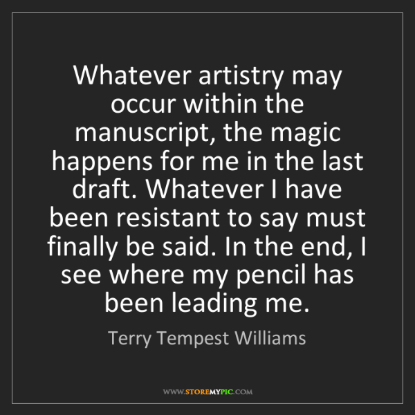 Terry Tempest Williams: Whatever artistry may occur within the manuscript, the...