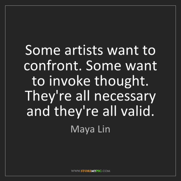 Maya Lin: Some artists want to confront. Some want to invoke thought....