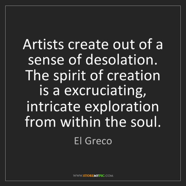 El Greco: Artists create out of a sense of desolation. The spirit...