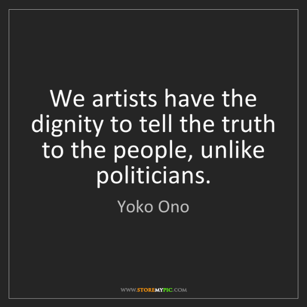 Yoko Ono: We artists have the dignity to tell the truth to the...