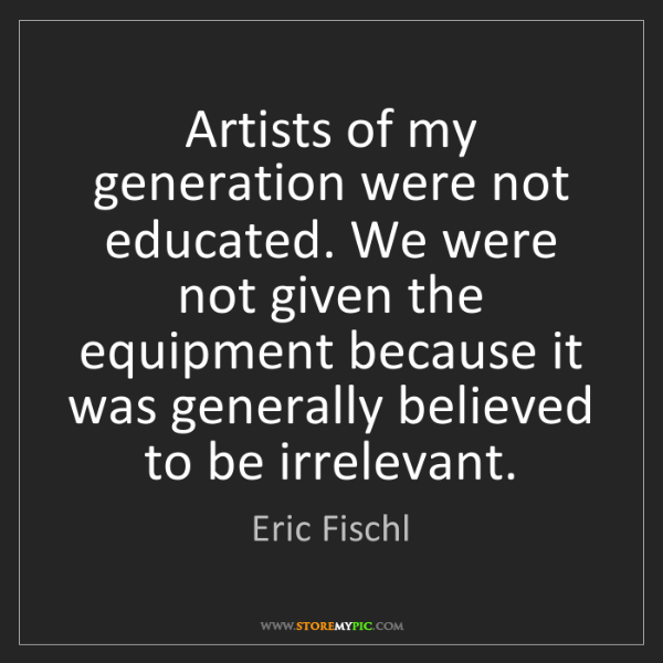 Eric Fischl: Artists of my generation were not educated. We were not...