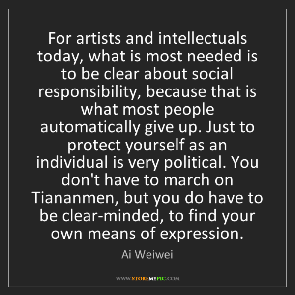 Ai Weiwei: For artists and intellectuals today, what is most needed...