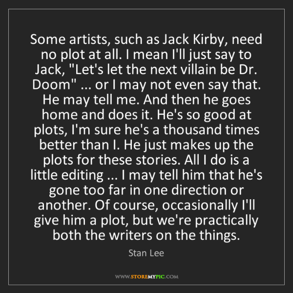 Stan Lee: Some artists, such as Jack Kirby, need no plot at all....