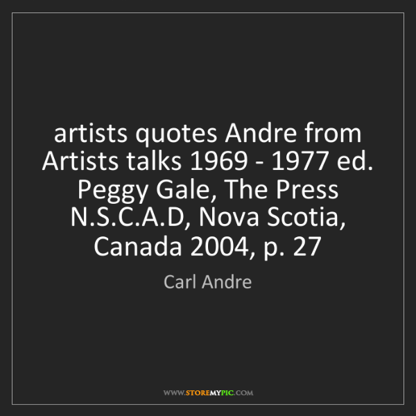 Carl Andre: artists quotes Andre from Artists talks 1969 - 1977 ed....