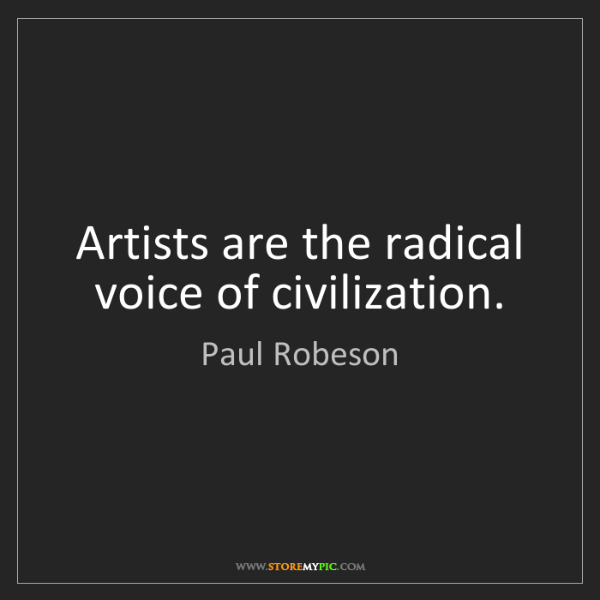Paul Robeson: Artists are the radical voice of civilization.