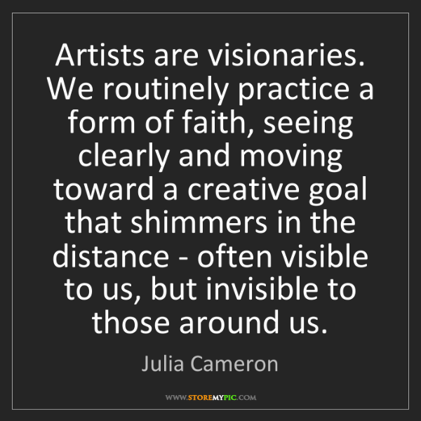 Julia Cameron: Artists are visionaries. We routinely practice a form...