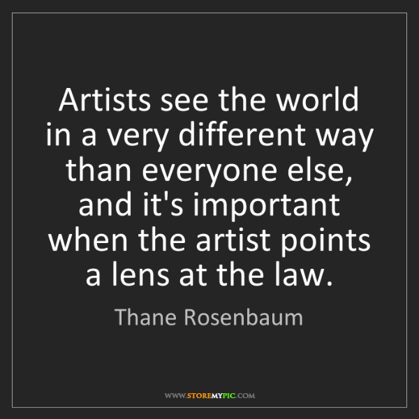 Thane Rosenbaum: Artists see the world in a very different way than everyone...