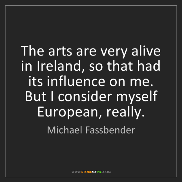 Michael Fassbender: The arts are very alive in Ireland, so that had its influence...
