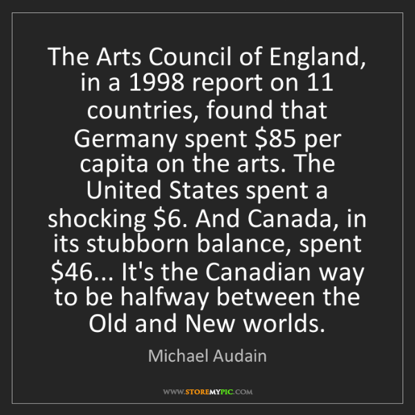 Michael Audain: The Arts Council of England, in a 1998 report on 11 countries,...