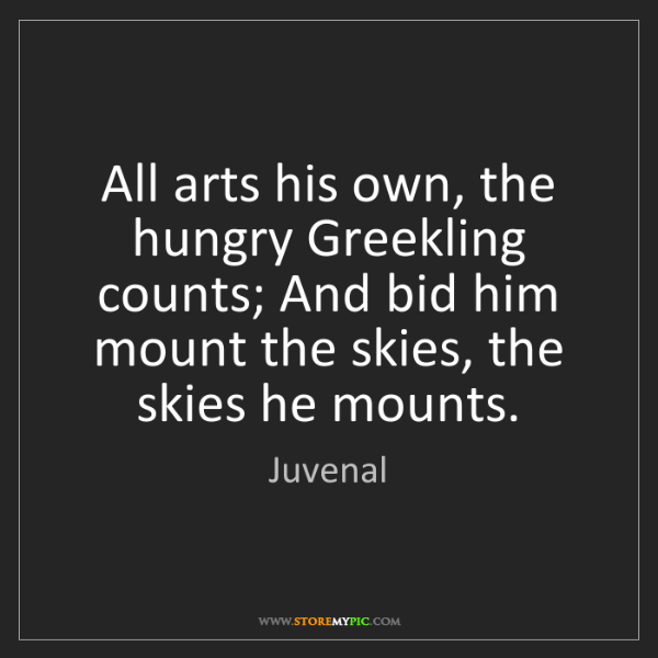 Juvenal: All arts his own, the hungry Greekling counts; And bid...