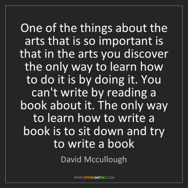 David Mccullough: One of the things about the arts that is so important...