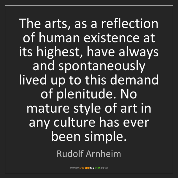 Rudolf Arnheim: The arts, as a reflection of human existence at its highest,...