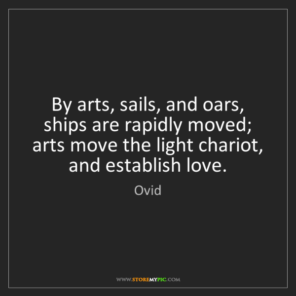 Ovid: By arts, sails, and oars, ships are rapidly moved; arts...