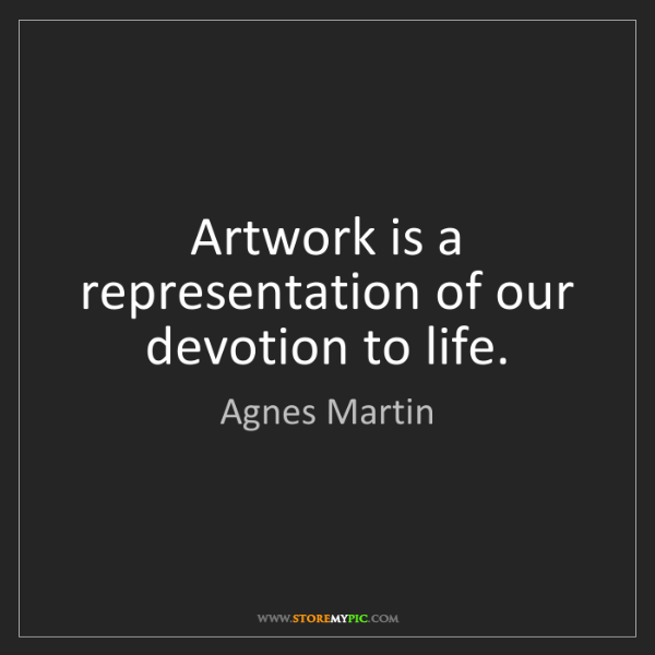 Agnes Martin: Artwork is a representation of our devotion to life.