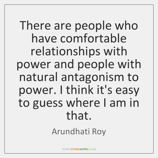 There are people who have comfortable relationships with power and people with ...