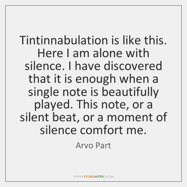 Tintinnabulation is like this. Here I am alone with silence. I have ...